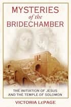 Mysteries of the Bridechamber - The Initiation of Jesus and the Temple of Solomon ebook by Victoria LePage