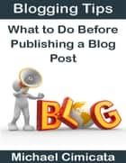 Blogging Tips: What to Do Before Publishing a Blog Post ebook by Michael Cimicata