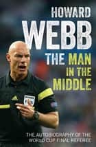 The Man in the Middle - The Autobiography of the World Cup Final Referee ebook by Howard Webb