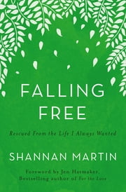 Falling Free - Rescued from the Life I Always Wanted ebook by Shannan Martin