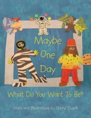 Maybe One Day - What Do You Want To Be? ebook by Story and Illustrations by Cheryl Dusek