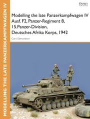 Modelling the late Panzerkampfwagen IV Ausf. F2, Panzer-Regiment 8, 15.Panzer-Division, Deutsches Afrika Korps, 1942 ebook by Tom Cockle,Gary Edmundson
