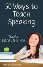 Fifty Ways to Teach Speaking: Tips for ESL/EFL Teachers eBook von Janine Sepulveda