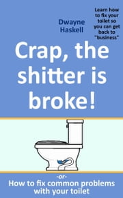 Crap, The Shitter Is Broke! -Or- How To Fix Common Problems With Your Toilet ebook by Dwayne Haskell