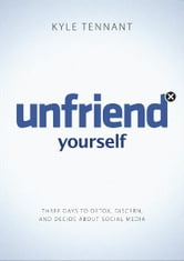 Unfriend Yourself - Three Days to Detox, Discern, and Decide About Social Media ebook by Kyle Tennant