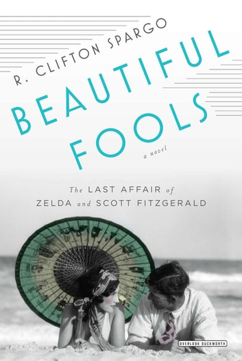 Beautiful Fools: The Last Affair of Zelda and Scott Fitzgerald ebook by R. Clifton Spargo