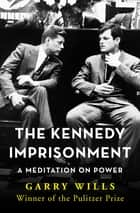 The Kennedy Imprisonment - A Meditation on Power eBook by Garry Wills