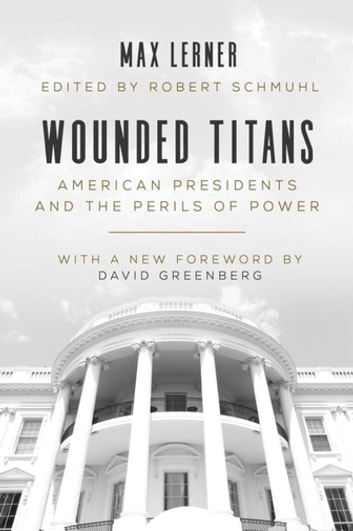 Wounded Titans - American Presidents and the Perils of Power ebook by Max Lerner