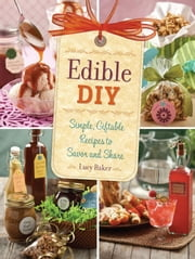 Edible DIY - Simple, Giftable Recipes to Savor and Share ebook by Lucy Baker
