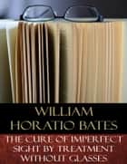 The Cure of Imperfect Sight by Treatment Without Glasses - Illustrated ebook by William Horatio Bates