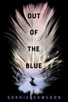 Out of the Blue - A Novel ebook by Sophie Cameron