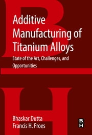 Additive Manufacturing of Titanium Alloys - State of the Art, Challenges and Opportunities ebook by Bhaskar Dutta,Francis H Froes