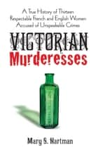 Victorian Murderesses - A True History of Thirteen Respectable French and English Women Accused of Unspeakable Crimes ebook by Mary S. Hartman