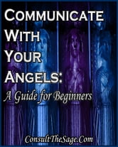 Communicating With Angels: A Guide for Beginners ebook by ConsultTheSage.Com