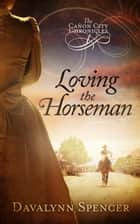 Loving the Horseman ebook by Davalynn Spencer