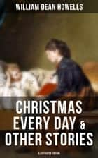 CHRISTMAS EVERY DAY & OTHER STORIES (Illustrated Edition) - Humorous Children's Stories for the Holiday Season: Turkeys Turning the Tables, The Pony Engine and the Pacific Express, The Pumpkin Glory, Butterflyfutterby and Flutterbybutterfly ebook by William Dean Howells