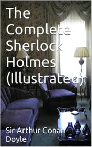 The Complete Sherlock Holmes - Illustrated ebook by Sir Arthur Conan Doyle
