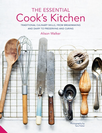 Essential Cook's Kitchen - Traditional culinary skills, from breadmaking and dairy to preserving and curing ebook by Alison Walker