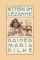 Letters on Cézanne ebook by Rainer Maria Rilke,Joel Agee