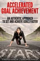 Accelerated Goal Achievement: An Authentic Approach to Set and Achieve Goals Faster ebook by Virend Singh, Verusha Singh