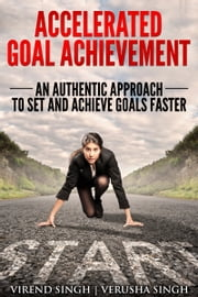 Accelerated Goal Achievement: An Authentic Approach to Set and Achieve Goals Faster ebook by Virend Singh,Verusha Singh