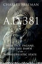 A.D. 381: Heretics, Pagans, and the Christian State ebook by Charles Freeman