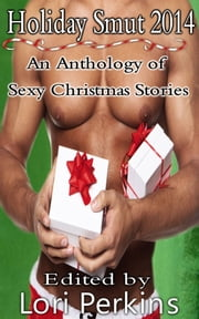 Holiday Smut 2014 - An Anthology of Sexy Christmas Stories ebook by Lori Perkins
