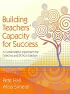 Building Teachers' Capacity for Success - A Collaborative Approach for Coaches and School Leaders ebook by Pete Hall, Alisa Simeral