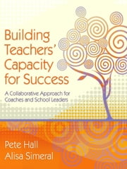 Building Teachers' Capacity for Success - A Collaborative Approach for Coaches and School Leaders ebook by Pete Hall,Alisa Simeral