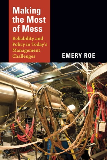 Making the Most of Mess - Reliability and Policy in Today's Management Challenges ebook by Emery Roe