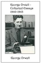 George Orwell - Collected Essays 1940-1943 ebook by George Orwell