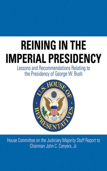 Reining in the Imperial Presidency - Lessons and Recommendations Relating to the Presidency of George W. Bush ebook by John C. Conyers