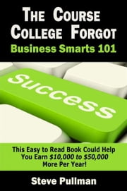 The Course College Forgot:: Business Smarts 101 ebook by Steve Pullman
