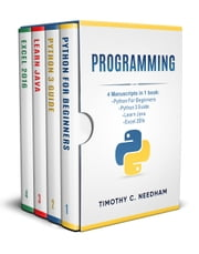 Programming: 4 Manuscripts in 1 book : Python For Beginners - Python 3 Guide - Learn Java - Excel 2016 ebook by Timothy C. Needham