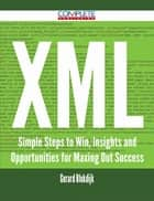 XML - Simple Steps to Win, Insights and Opportunities for Maxing Out Success ebook by Gerard Blokdijk