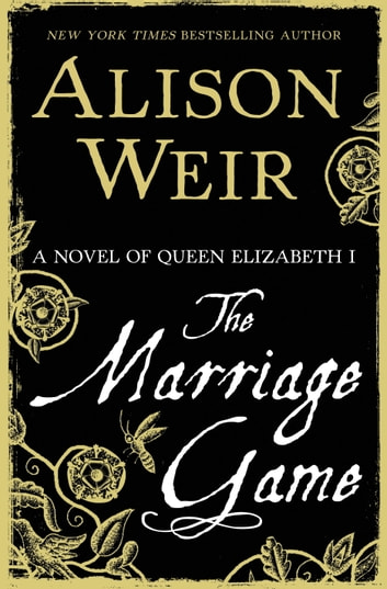 The Marriage Game - A Novel of Queen Elizabeth I ebook by Alison Weir