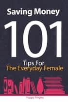 Saving Money 101: Tips For The Everyday Female ebook by Poppy Fingley