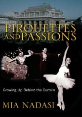 Pirouettes and Passions - Growing up Behind the Curtain ebook by Mia Nadasi