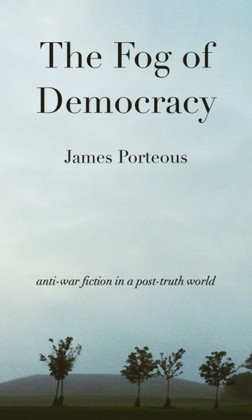 The Fog of Democracy - anti-war fiction in a post-truth world ebook by James Porteous