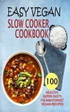 Easy Vegan Slow Cooker Cookbook - 100 Healthy, Super-Tasty, Fix-And-Forget Vegan Recipes ebook by Samantha Keating