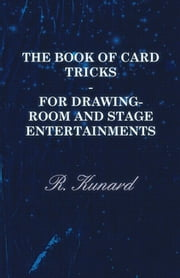 The Book Of Card Tricks - For Drawing-Room And Stage Entertainments ebook by R. Kunard