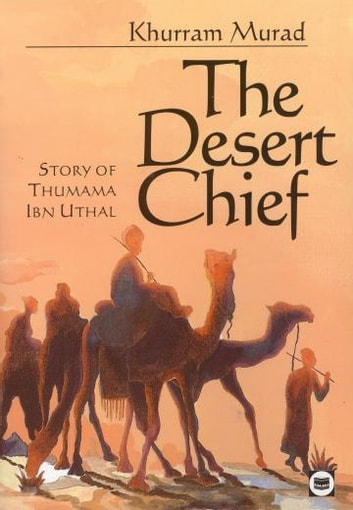 The Desert Chief - Story of Thumama Ibn Uthal ebook by Khurram Murad