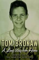 A Long Way from Home - Growing Up in the American Heartland ebook by Tom Brokaw