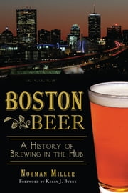 Boston Beer - A History of Brewing in the Hub ebook by Norman Miller,Kerry Byrne