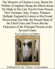 The Memoirs of Charles-Lewis, Baron De Pollnitz (Complete) Being the Observations He Made in His Late Travels From Prussia Thro' Germany, Italy, France, Flanders, Holland, England In Letters ebook by Karl Ludwig von Pöllnitz