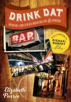 Drink Dat New Orleans: A Guide to the Best Cocktail Bars, Neighborhood Pubs, and All-Night Dives ebook by Elizabeth Pearce, Michael Murphy
