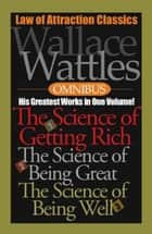 Wallace Wattles Omnibus - His Greatest Works in One Volume! ebook by Wallace Wattles