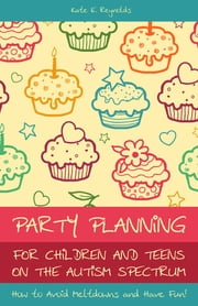 Party Planning for Children and Teens on the Autism Spectrum - How to Avoid Meltdowns and Have Fun! ebook by Kate E Reynolds