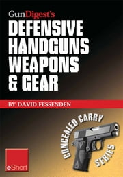 Gun Digest's Defensive Handguns Weapons and Gear eShort: Learn how to choose the best caliber for self defense, and semiautomatics vs. revolvers for CCW. ebook by David Fessenden