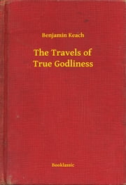 The Travels of True Godliness ebook by Benjamin Keach